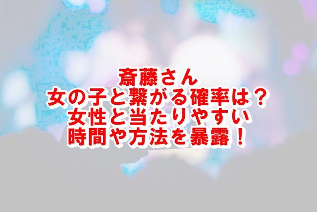 斎藤さん女の子が出る確率・時間帯!女性と当たる方法を暴露!