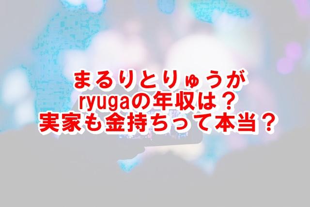まるりとりゅうがryugaの年収は?実家も金持ちって本当?まとめ
