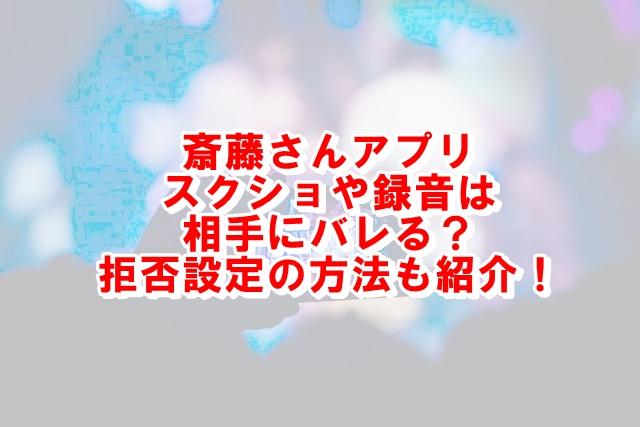 斎藤さんアプリでスクショされたら通知や音でわかる?拒否設定の方法も紹介!