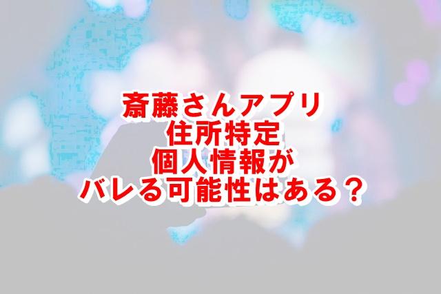 斎藤さんアプリで住所特定される?個人情報がバレる可能性はあるか調査!