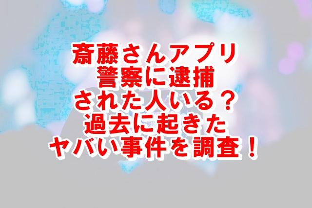 斎藤さんアプリで警察に逮捕された人いる?危ない事件はあったかを調査!