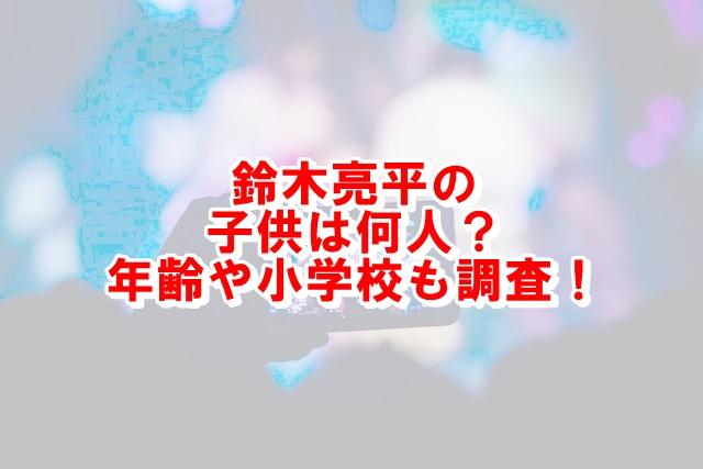 鈴木亮平の子供は何人?年齢や小学校も調査!